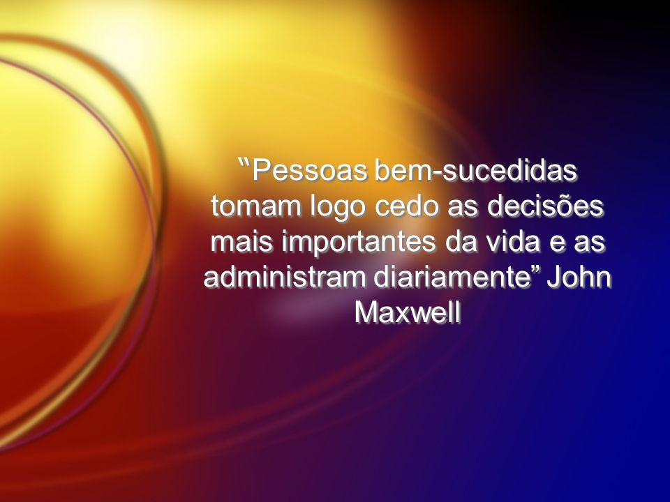 Pessoas bem-sucedidas tomam logo cedo as decisões mais importantes da vida e as administram diariamente John Maxwell