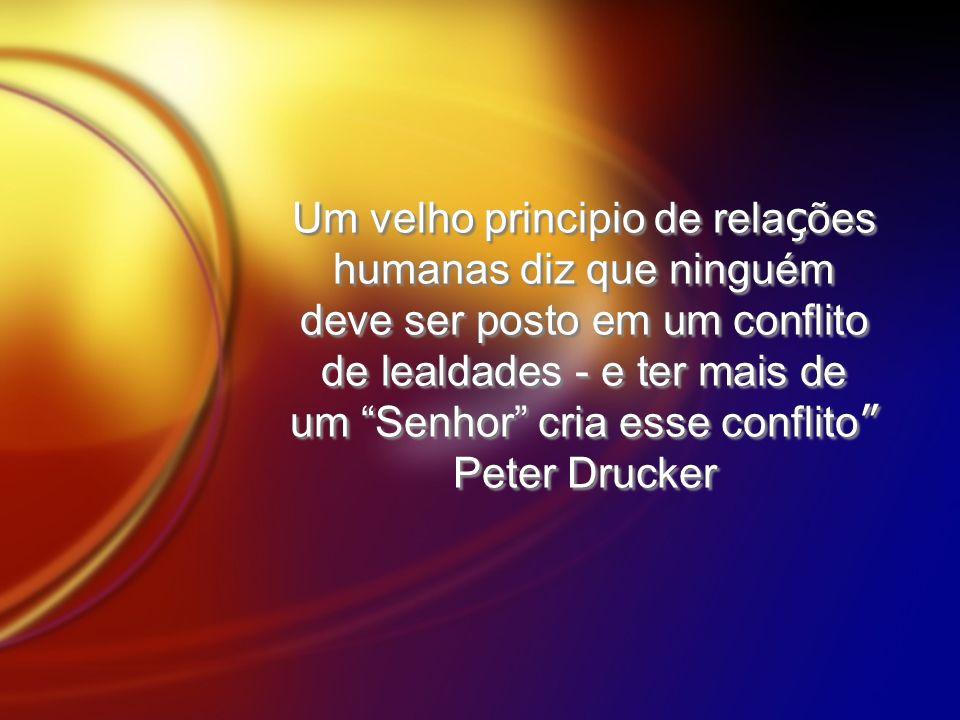 Um velho principio de rela ç ões humanas diz que ninguém deve ser posto em um conflito de lealdades - e ter mais de um Senhor cria esse conflito Peter