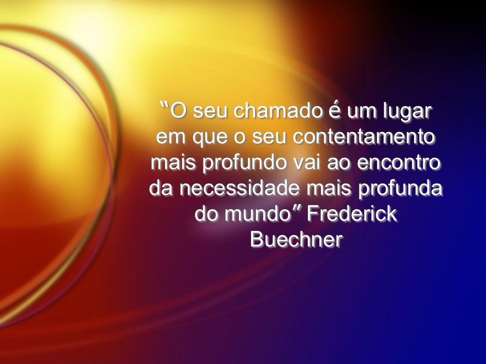 O seu chamado é um lugar em que o seu contentamento mais profundo vai ao encontro da necessidade mais profunda do mundo Frederick Buechner