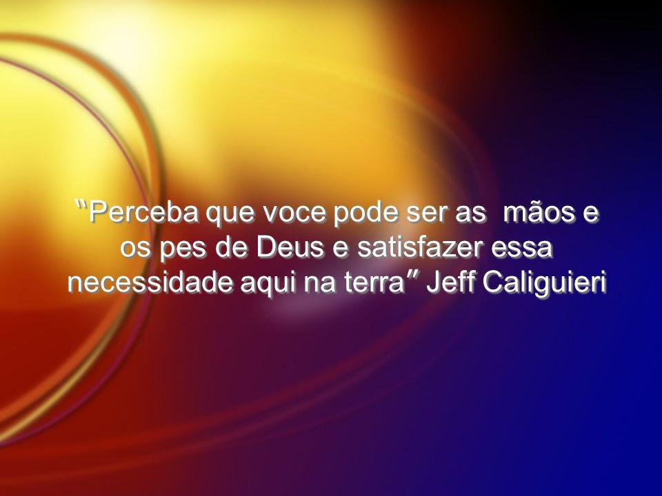 Perceba que voce pode ser as mãos e os pes de Deus e satisfazer essa necessidade aqui na terra Jeff Caliguieri