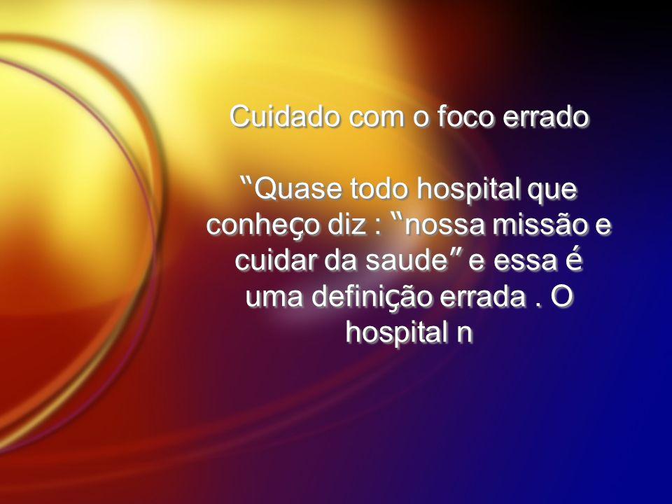 Cuidado com o foco errado Quase todo hospital que conhe ç o diz : nossa missão e cuidar da saude e essa é uma defini ç ão errada. O hospital n