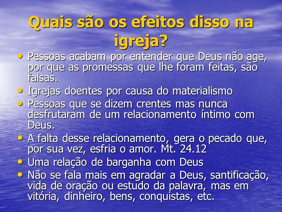 Quais são os efeitos disso na igreja? Pessoas acabam por entender que Deus não age, por que as promessas que lhe foram feitas, são falsas. Pessoas aca