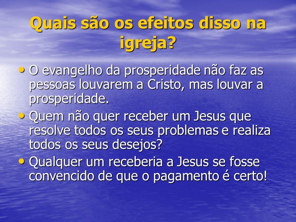 Quais são os efeitos disso na igreja? O evangelho da prosperidade não faz as pessoas louvarem a Cristo, mas louvar a prosperidade. O evangelho da pros