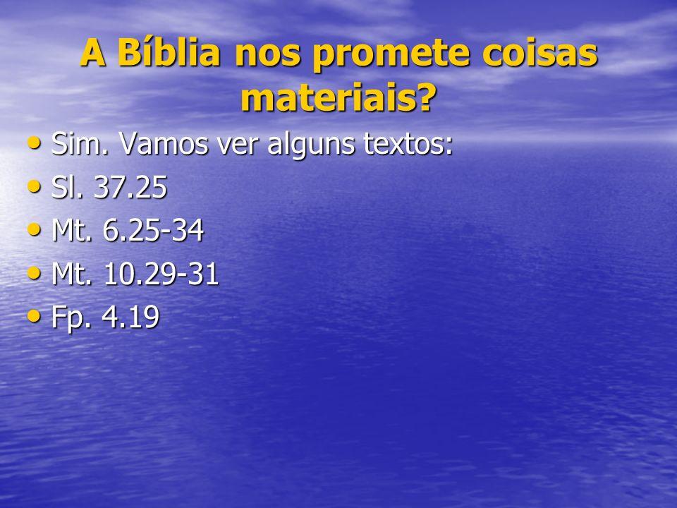 A Bíblia nos promete coisas materiais? Sim. Vamos ver alguns textos: Sim. Vamos ver alguns textos: Sl. 37.25 Sl. 37.25 Mt. 6.25-34 Mt. 6.25-34 Mt. 10.