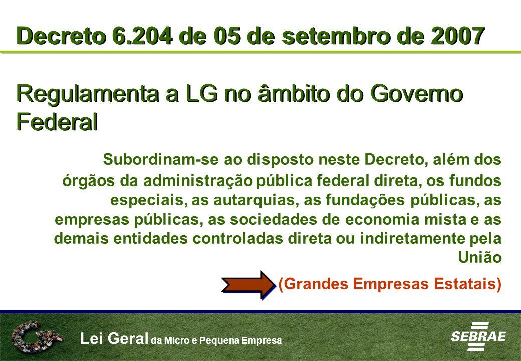 Lei Geral da Micro e Pequena Empresa Decreto 6.204 de 05 de setembro de 2007 Regulamenta a LG no âmbito do Governo Federal Decreto 6.204 de 05 de sete