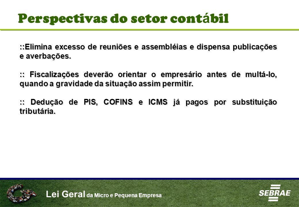 Lei Geral da Micro e Pequena Empresa Perspectivas do setor cont á bil ::Elimina excesso de reuniões e assembléias e dispensa publicações e averbações.