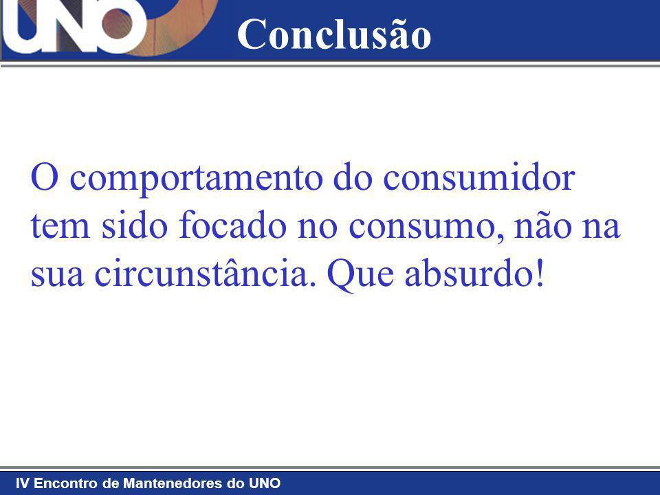 IV Encontro de Mantenedores do UNO O comportamento do consumidor tem sido focado no consumo, não na sua circunstância. Que absurdo! Conclusão