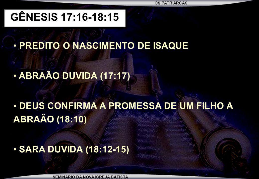 OS PATRIARCAS SEMINÁRIO DA NOVA IGREJA BATISTA PREDITO O NASCIMENTO DE ISAQUE ABRAÃO DUVIDA (17:17) DEUS CONFIRMA A PROMESSA DE UM FILHO A ABRAÃO (18: