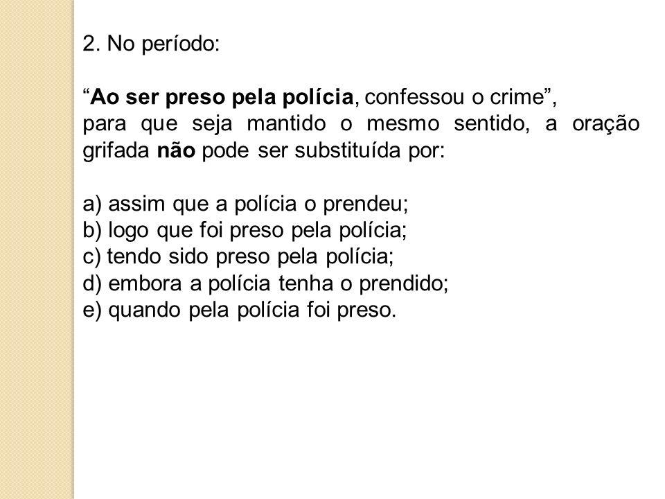 2. No período: Ao ser preso pela polícia, confessou o crime, para que seja mantido o mesmo sentido, a oração grifada não pode ser substituída por: a)