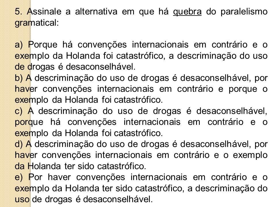 5. Assinale a alternativa em que há quebra do paralelismo gramatical: a) Porque há convenções internacionais em contrário e o exemplo da Holanda foi c