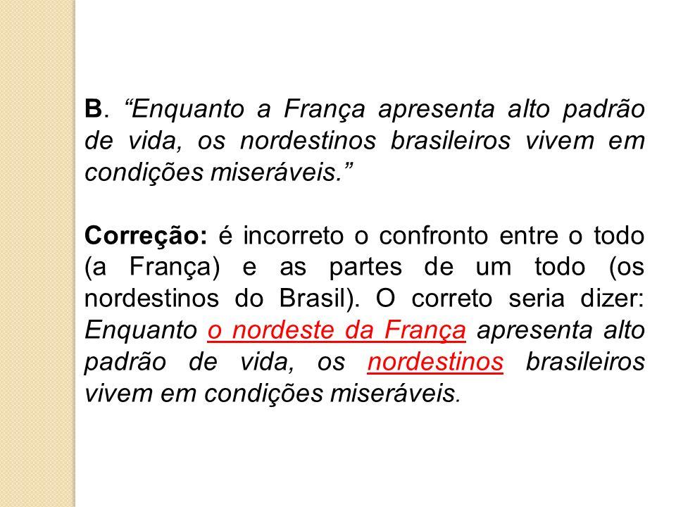 B. Enquanto a França apresenta alto padrão de vida, os nordestinos brasileiros vivem em condições miseráveis. Correção: é incorreto o confronto entre