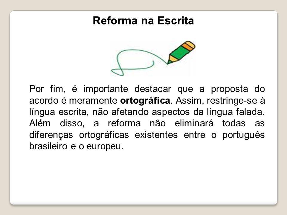 Reforma na Escrita Por fim, é importante destacar que a proposta do acordo é meramente ortográfica. Assim, restringe-se à língua escrita, não afetando