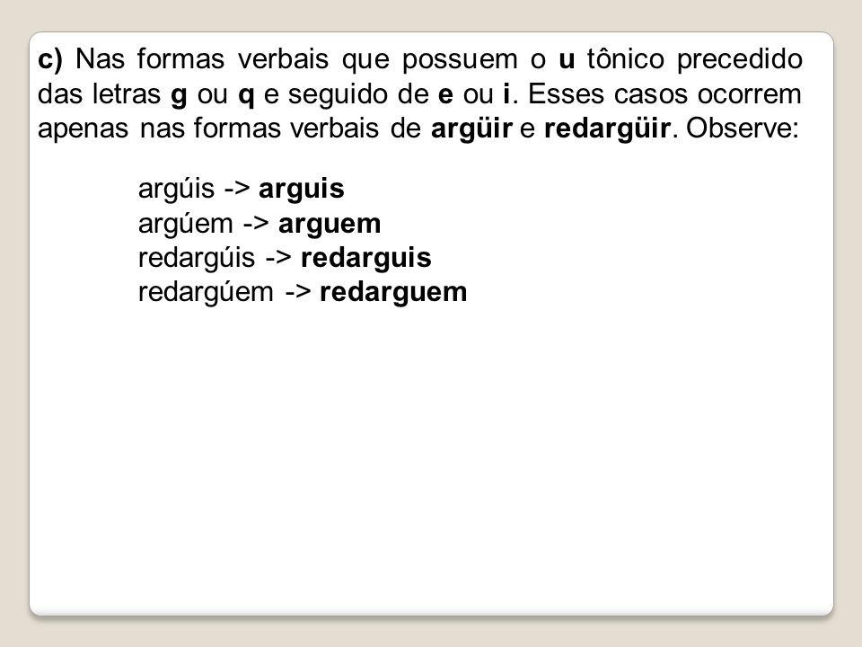 c) Nas formas verbais que possuem o u tônico precedido das letras g ou q e seguido de e ou i. Esses casos ocorrem apenas nas formas verbais de argüir