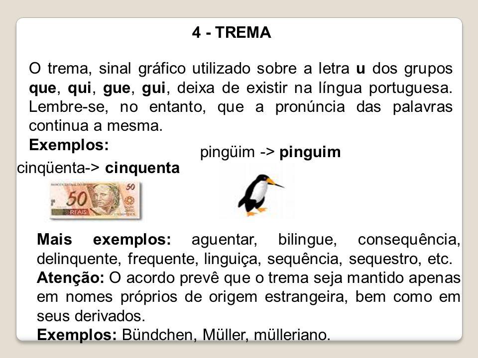 4 - TREMA O trema, sinal gráfico utilizado sobre a letra u dos grupos que, qui, gue, gui, deixa de existir na língua portuguesa. Lembre-se, no entanto