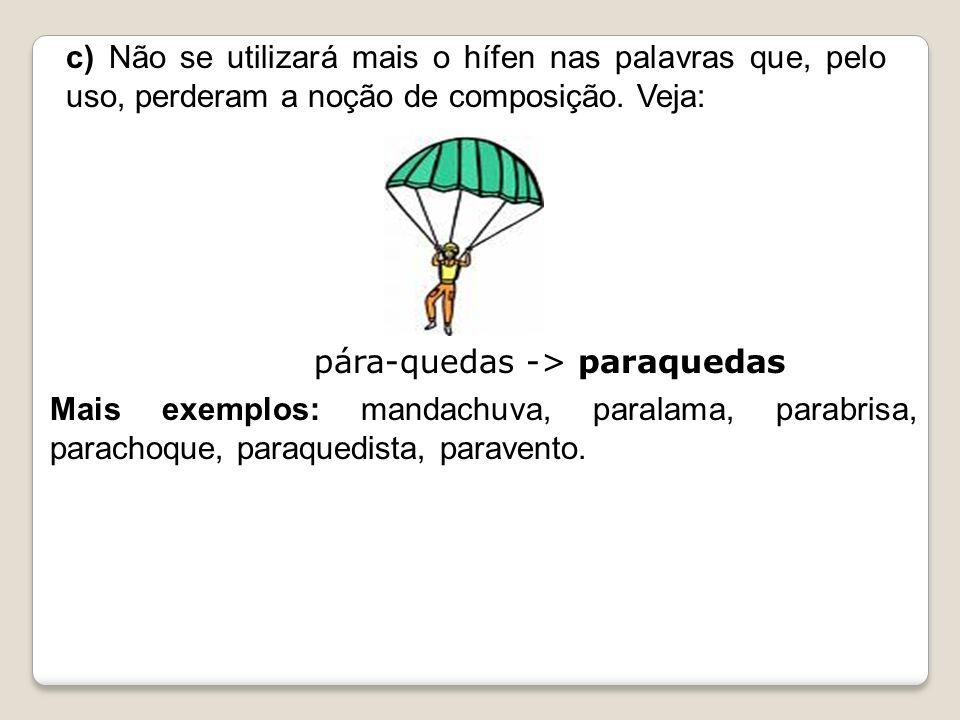 c) Não se utilizará mais o hífen nas palavras que, pelo uso, perderam a noção de composição. Veja: pára-quedas -> paraquedas Mais exemplos: mandachuva