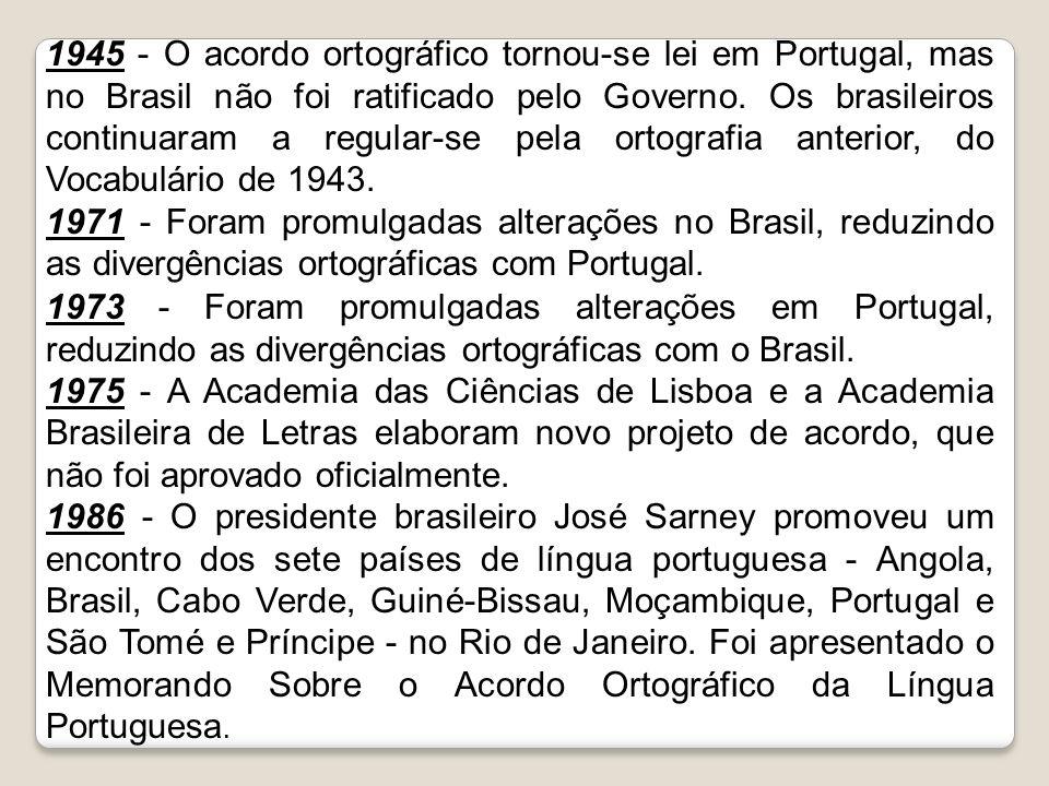 1945 - O acordo ortográfico tornou-se lei em Portugal, mas no Brasil não foi ratificado pelo Governo. Os brasileiros continuaram a regular-se pela ort