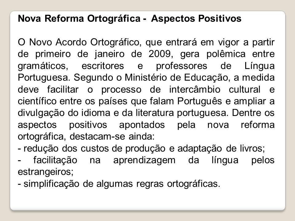 Nova Reforma Ortográfica - Aspectos Positivos O Novo Acordo Ortográfico, que entrará em vigor a partir de primeiro de janeiro de 2009, gera polêmica e