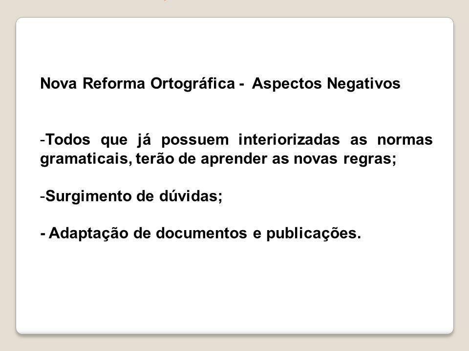 Nova Reforma Ortográfica - Aspectos Negativos -Todos que já possuem interiorizadas as normas gramaticais, terão de aprender as novas regras; -Surgimen