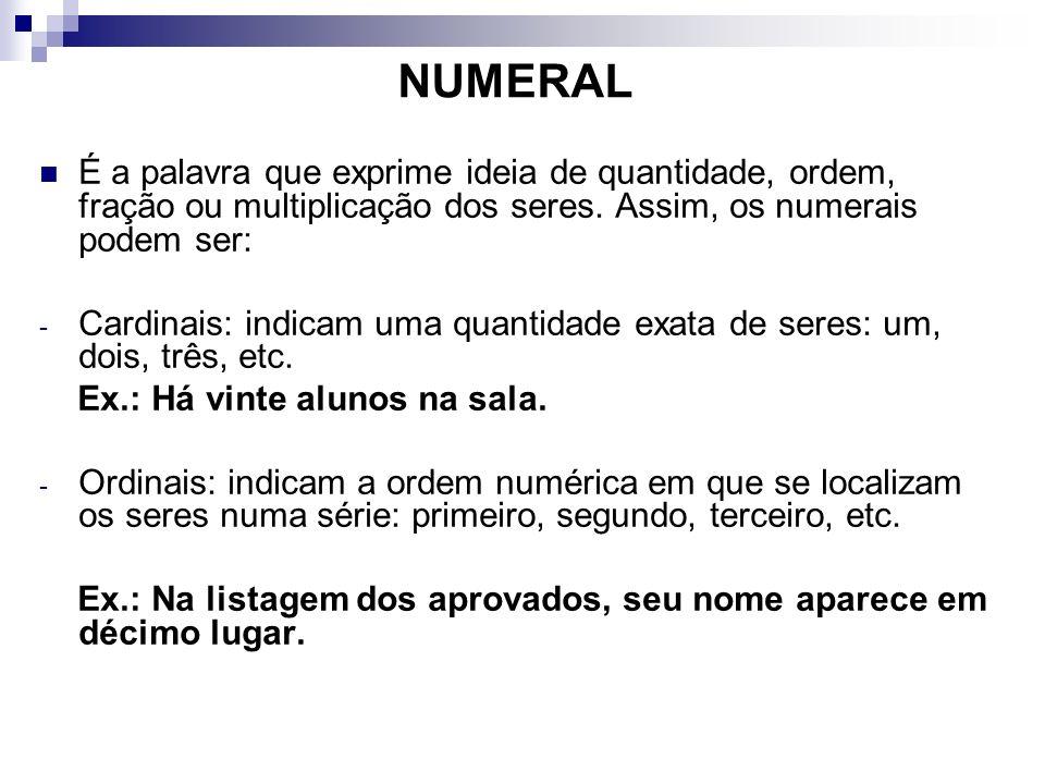 NUMERAL É a palavra que exprime ideia de quantidade, ordem, fração ou multiplicação dos seres. Assim, os numerais podem ser: - Cardinais: indicam uma