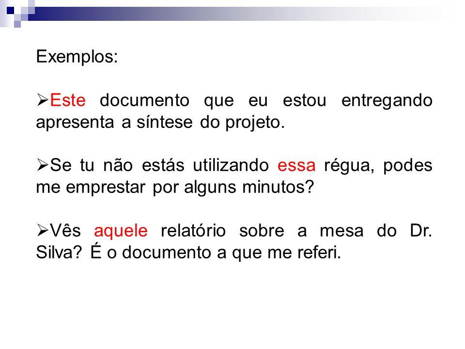 Exemplos: Este documento que eu estou entregando apresenta a síntese do projeto. Se tu não estás utilizando essa régua, podes me emprestar por alguns