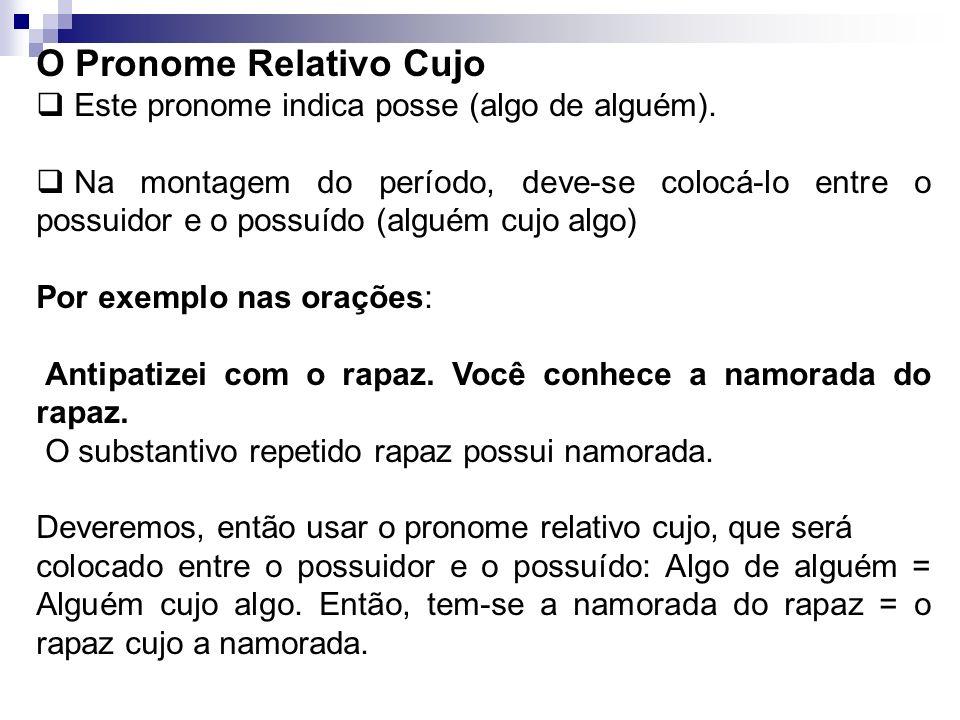 O Pronome Relativo Cujo Este pronome indica posse (algo de alguém). Na montagem do período, deve-se colocá-lo entre o possuidor e o possuído (alguém c