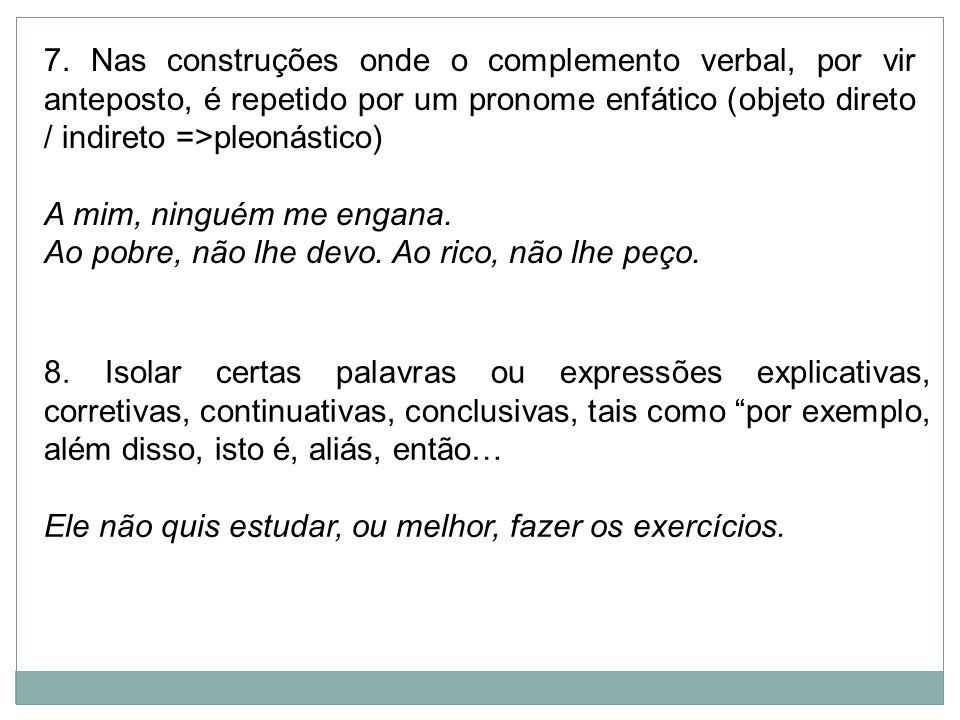 7. Nas construções onde o complemento verbal, por vir anteposto, é repetido por um pronome enfático (objeto direto / indireto =>pleonástico) A mim, ni