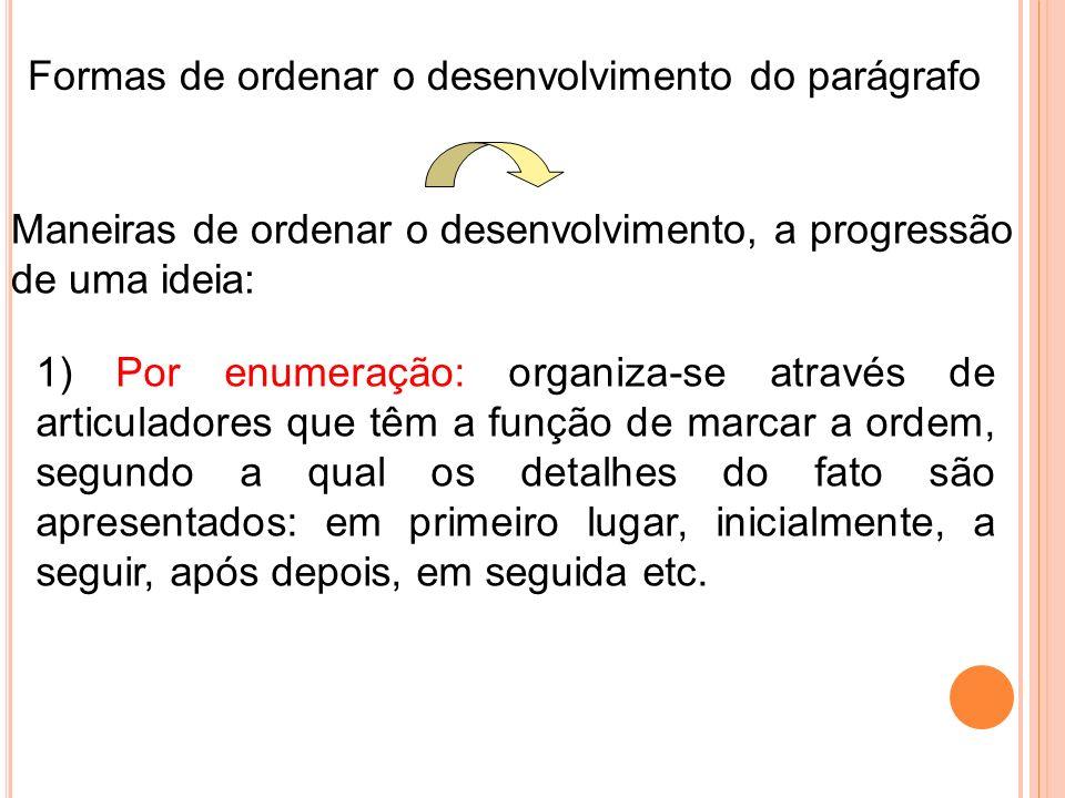 Formas de ordenar o desenvolvimento do parágrafo Maneiras de ordenar o desenvolvimento, a progressão de uma ideia: 1) Por enumeração: organiza-se atra