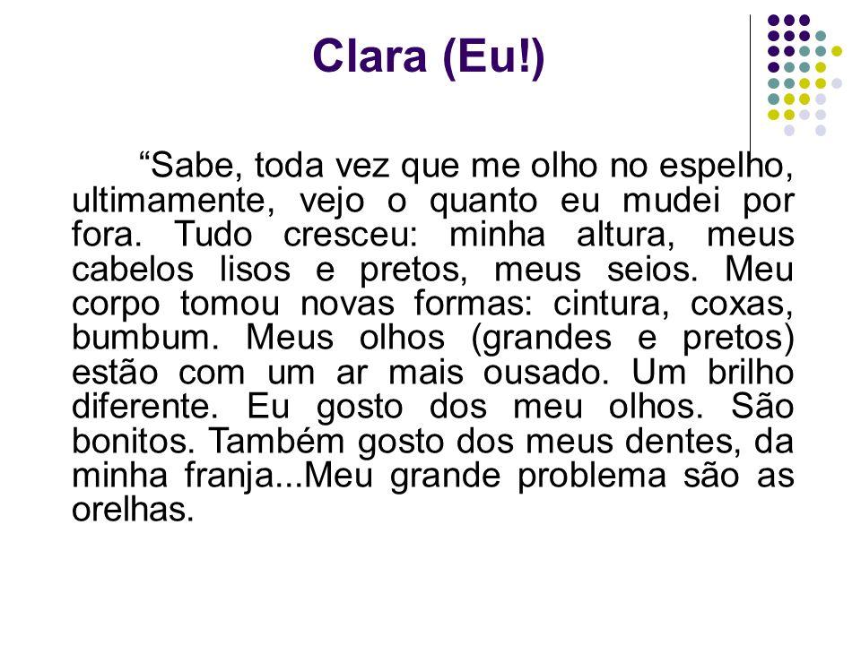 Clara (Eu!) Sabe, toda vez que me olho no espelho, ultimamente, vejo o quanto eu mudei por fora. Tudo cresceu: minha altura, meus cabelos lisos e pret