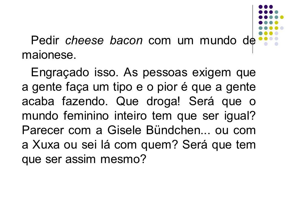 Pedir cheese bacon com um mundo de maionese. Engraçado isso. As pessoas exigem que a gente faça um tipo e o pior é que a gente acaba fazendo. Que drog