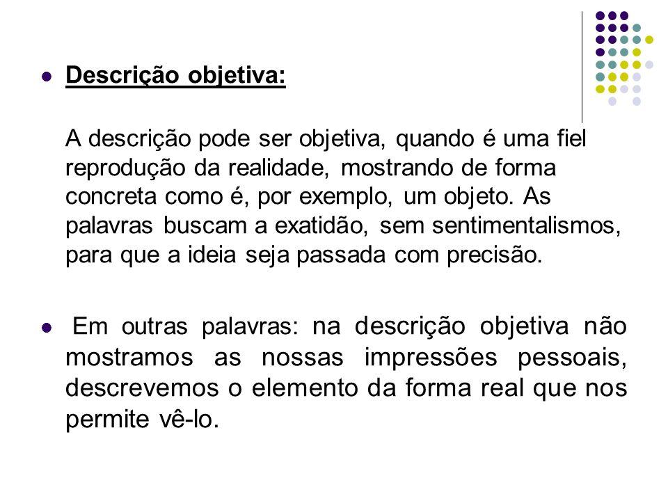 Descrição objetiva: A descrição pode ser objetiva, quando é uma fiel reprodução da realidade, mostrando de forma concreta como é, por exemplo, um obje