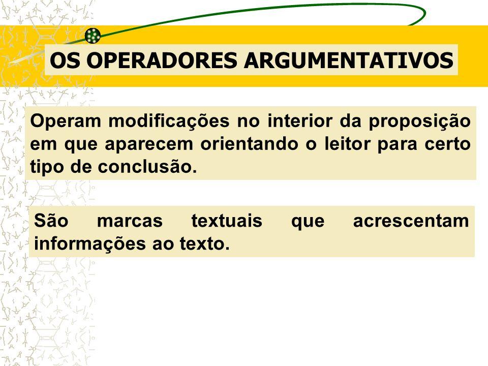 OS OPERADORES ARGUMENTATIVOS Operam modificações no interior da proposição em que aparecem orientando o leitor para certo tipo de conclusão. São marca