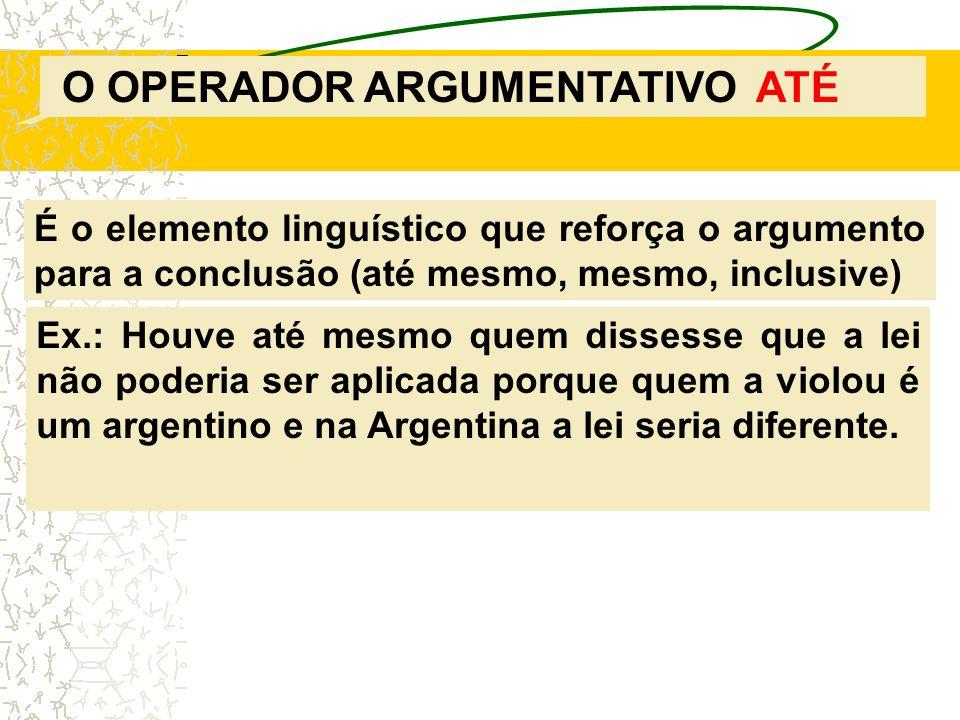 O OPERADOR ARGUMENTATIVO ATÉ É o elemento linguístico que reforça o argumento para a conclusão (até mesmo, mesmo, inclusive) Ex.: Houve até mesmo quem
