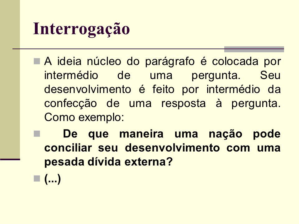 Interrogação A ideia núcleo do parágrafo é colocada por intermédio de uma pergunta. Seu desenvolvimento é feito por intermédio da confecção de uma res