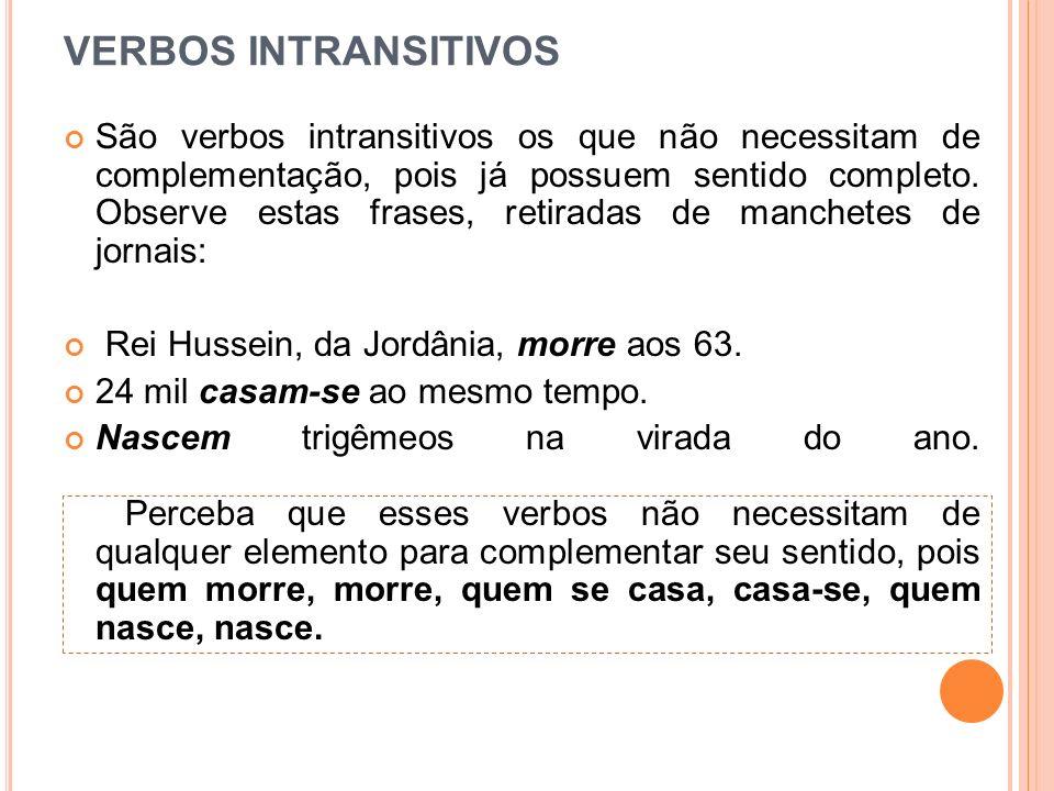 VERBOS INTRANSITIVOS São verbos intransitivos os que não necessitam de complementação, pois já possuem sentido completo. Observe estas frases, retirad