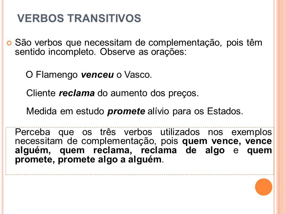 VERBOS TRANSITIVOS São verbos que necessitam de complementação, pois têm sentido incompleto. Observe as orações: O Flamengo venceu o Vasco. Cliente re