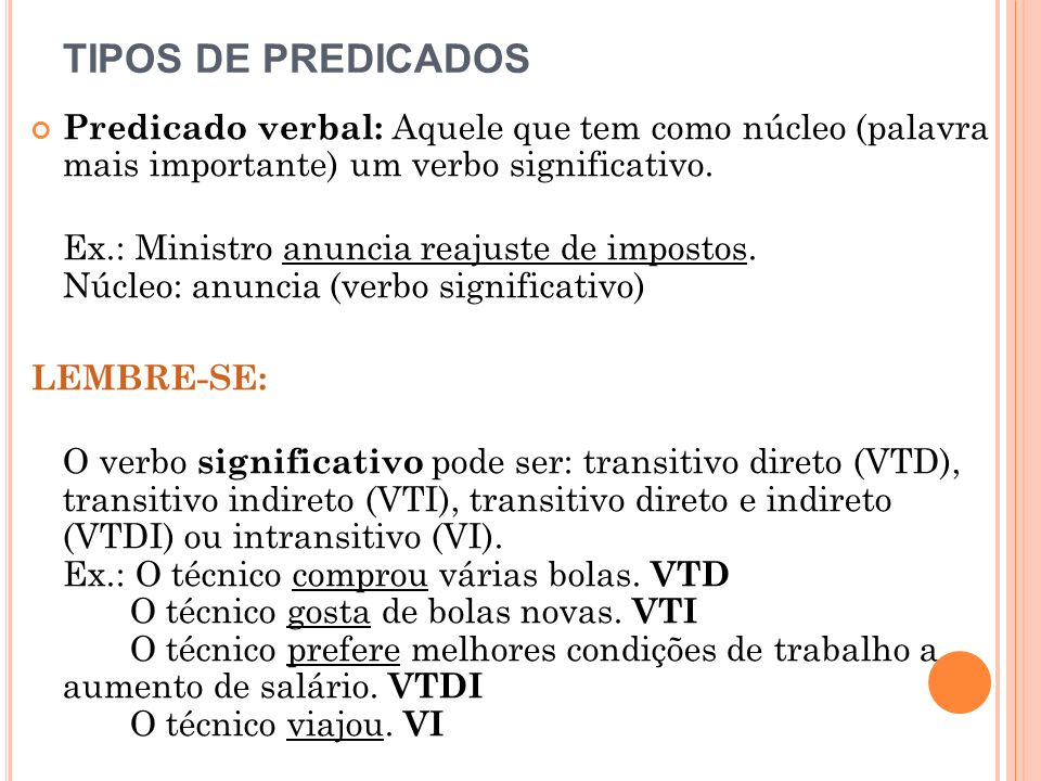 TIPOS DE PREDICADOS Predicado verbal: Aquele que tem como núcleo (palavra mais importante) um verbo significativo. Ex.: Ministro anuncia reajuste de i