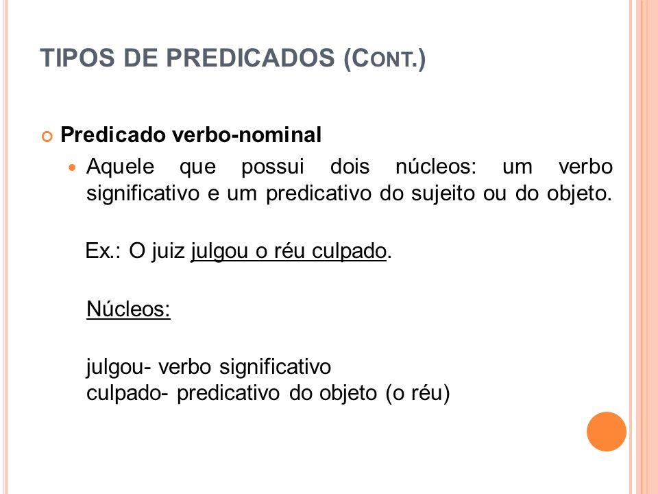 TIPOS DE PREDICADOS (C ONT.) Predicado verbo-nominal Aquele que possui dois núcleos: um verbo significativo e um predicativo do sujeito ou do objeto.