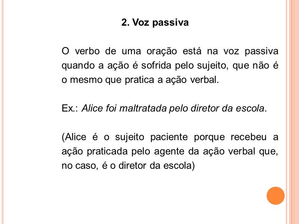 2. Voz passiva O verbo de uma oração está na voz passiva quando a ação é sofrida pelo sujeito, que não é o mesmo que pratica a ação verbal. Ex.: Alice