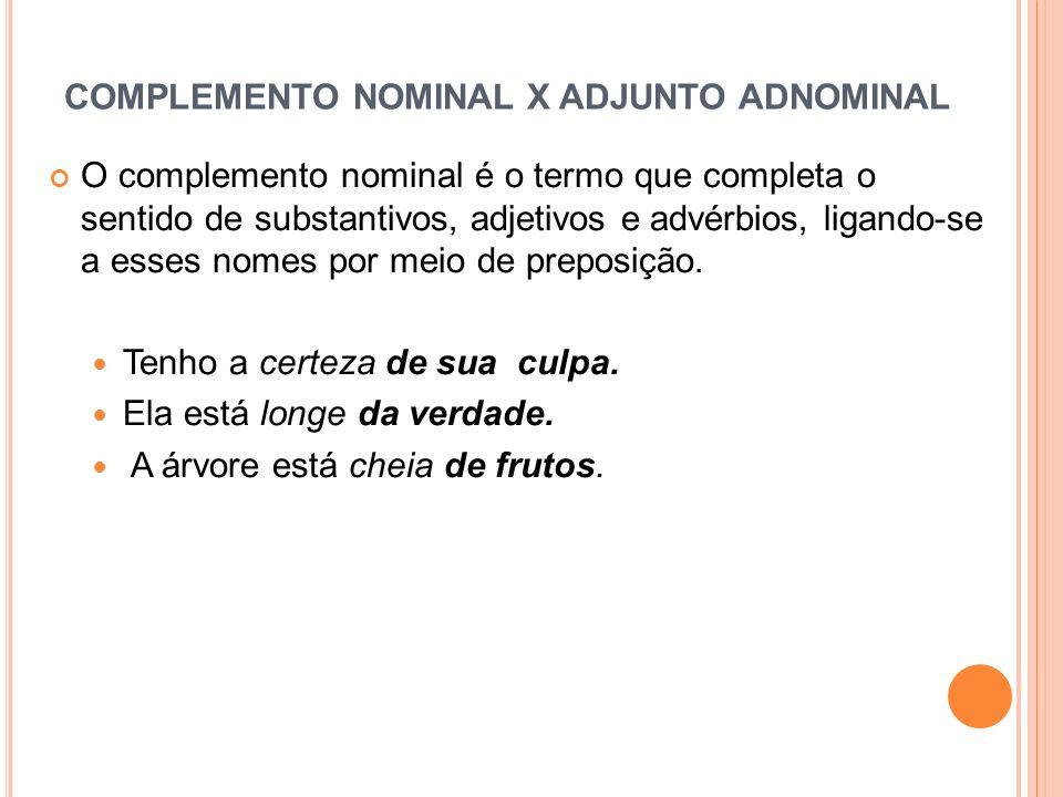 COMPLEMENTO NOMINAL X ADJUNTO ADNOMINAL O complemento nominal é o termo que completa o sentido de substantivos, adjetivos e advérbios, ligando-se a es