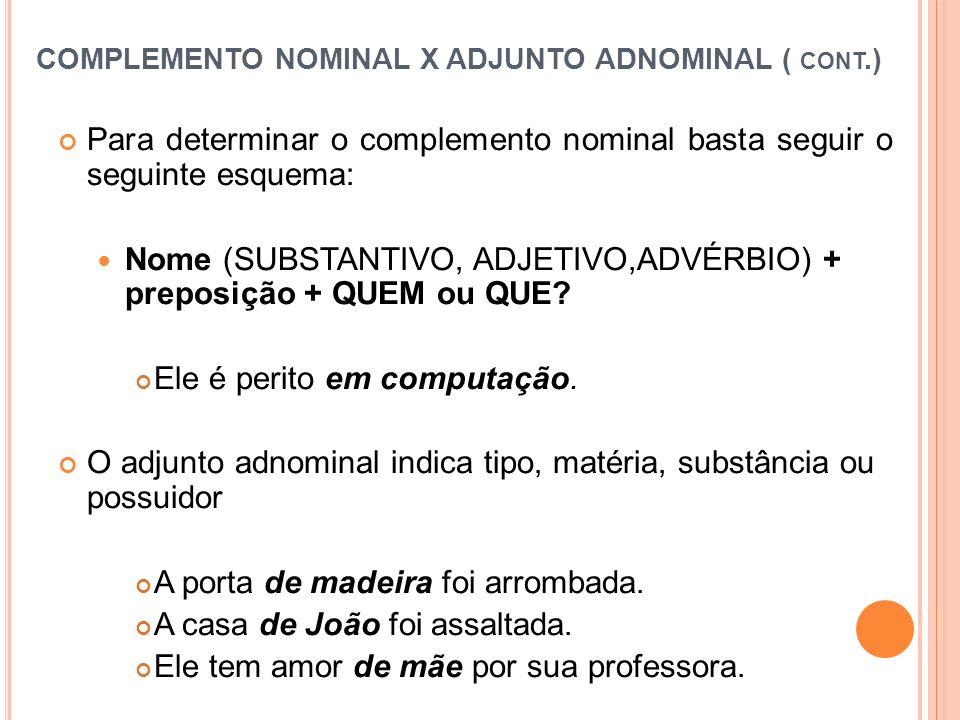 COMPLEMENTO NOMINAL X ADJUNTO ADNOMINAL ( CONT.) Para determinar o complemento nominal basta seguir o seguinte esquema: Nome (SUBSTANTIVO, ADJETIVO,AD