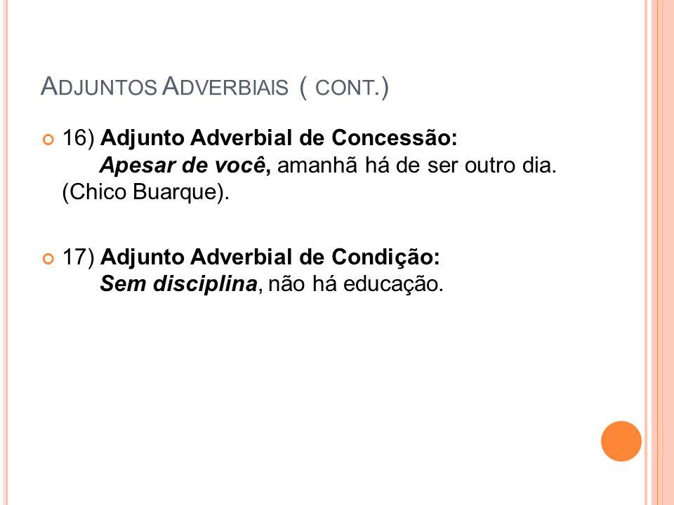 A DJUNTOS A DVERBIAIS ( CONT.) 16) Adjunto Adverbial de Concessão: Apesar de você, amanhã há de ser outro dia. (Chico Buarque). 17) Adjunto Adverbial