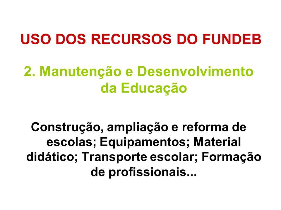 USO DOS RECURSOS DO FUNDEB 2. Manutenção e Desenvolvimento da Educação Construção, ampliação e reforma de escolas; Equipamentos; Material didático; Tr