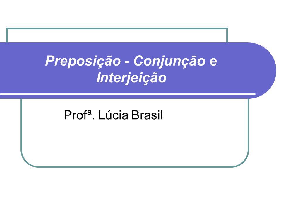Preposição - Conjunção e Interjeição Profª. Lúcia Brasil