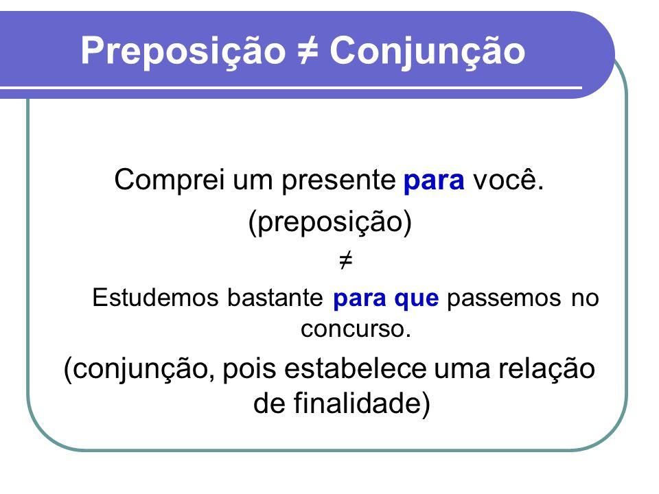 Preposição Conjunção Comprei um presente para você. (preposição) Estudemos bastante para que passemos no concurso. (conjunção, pois estabelece uma rel