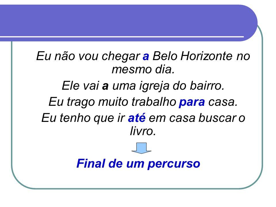 Eu não vou chegar a Belo Horizonte no mesmo dia. Ele vai a uma igreja do bairro. Eu trago muito trabalho para casa. Eu tenho que ir até em casa buscar