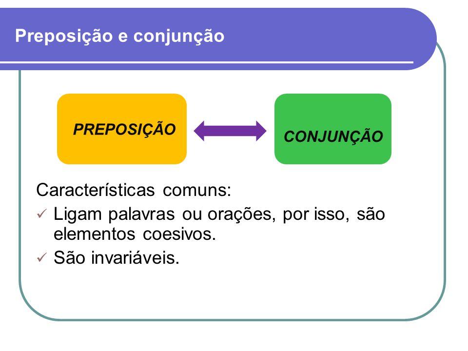 Preposição e conjunção Características comuns: Ligam palavras ou orações, por isso, são elementos coesivos. São invariáveis. PREPOSIÇÃO CONJUNÇÃO