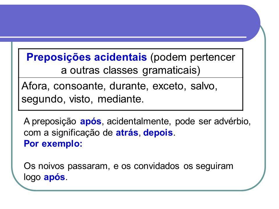 Preposições acidentais (podem pertencer a outras classes gramaticais) Afora, consoante, durante, exceto, salvo, segundo, visto, mediante. A preposição