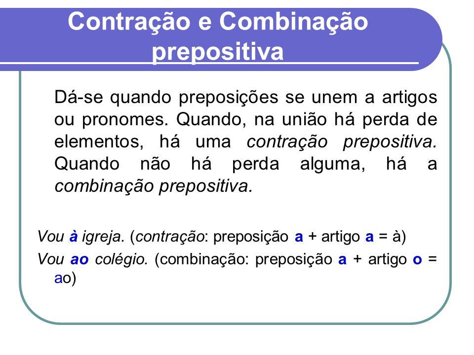 Contração e Combinação prepositiva Dá-se quando preposições se unem a artigos ou pronomes. Quando, na união há perda de elementos, há uma contração pr