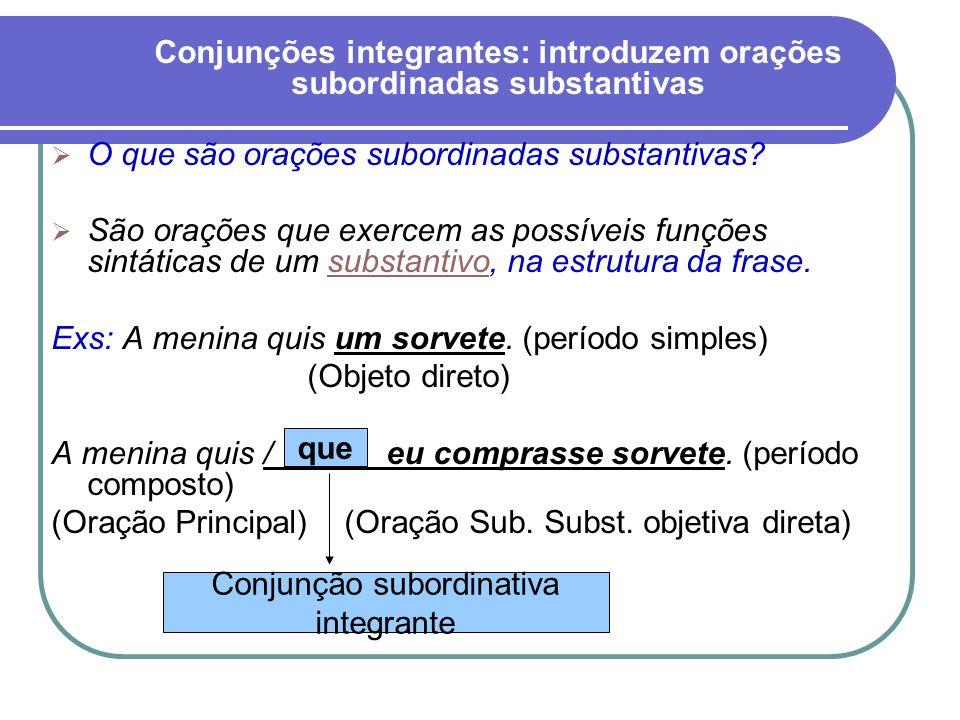Conjunções integrantes: introduzem orações subordinadas substantivas O que são orações subordinadas substantivas? São orações que exercem as possíveis