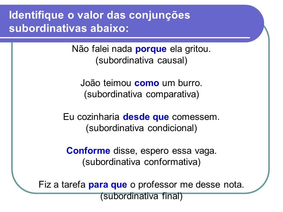 Identifique o valor das conjunções subordinativas abaixo: Não falei nada porque ela gritou. (subordinativa causal) João teimou como um burro. (subordi